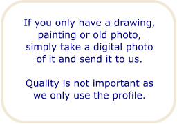 If you only have a drawing, painting or old photo, simply take a digital photo of it and send it to us.  Quality is not important as we only use the profile.